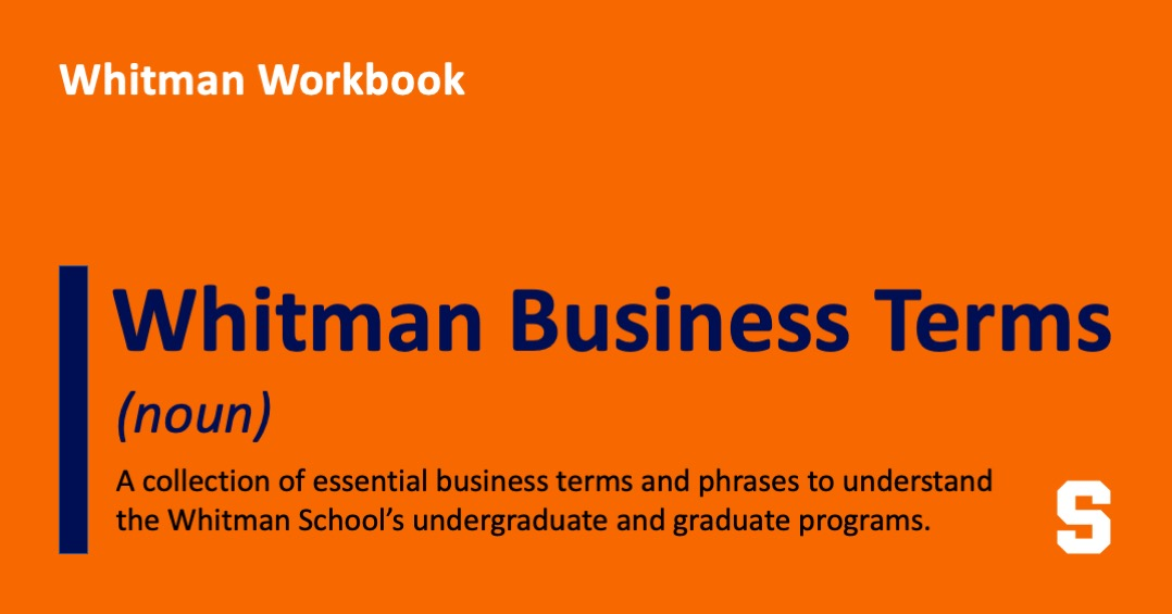 Whitman Workbook: Whitman Business Terms (noun) A collection of essential business terms and phrases to understand the Whitman School's undergraduate and graduate programs.